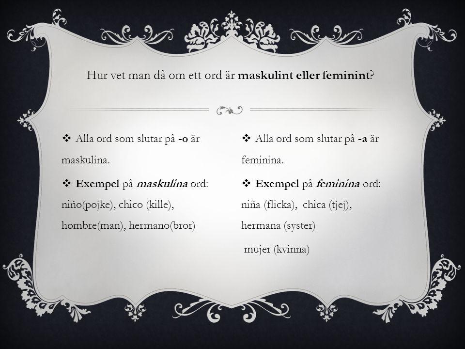Hur vet man då om ett ord är maskulint eller feminint?  Alla ord som slutar på -o är maskulina.  Exempel på maskulina ord: niño(pojke), chico (kille