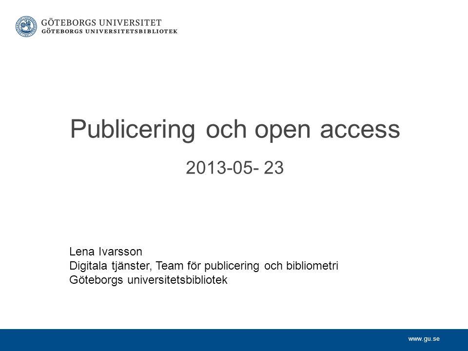 www.gu.se Publicering och open access 2013-05- 23 Lena Ivarsson Digitala tjänster, Team för publicering och bibliometri Göteborgs universitetsbibliotek