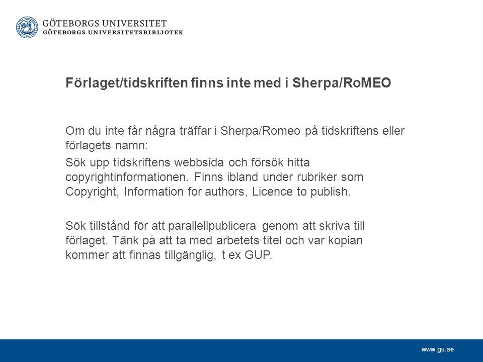 www.gu.se Förlaget/tidskriften finns inte med i Sherpa/RoMEO Om du inte får några träffar i Sherpa/Romeo på tidskriftens eller förlagets namn: Sök upp tidskriftens webbsida och försök hitta copyrightinformationen.