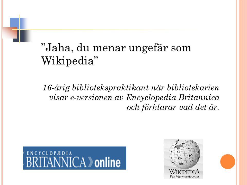 """""""Jaha, du menar ungefär som Wikipedia"""" 16-årig bibliotekspraktikant när bibliotekarien visar e-versionen av Encyclopedia Britannica och förklarar vad"""