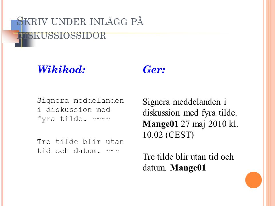 Signera meddelanden i diskussion med fyra tilde. Mange01 27 maj 2010 kl. 10.02 (CEST) Tre tilde blir utan tid och datum. Mange01 Signera meddelanden i