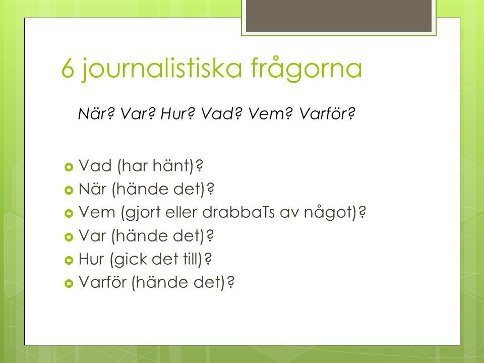 6 journalistiska frågorna  Vad (har hänt)?  När (hände det)?  Vem (gjort eller drabbaTs av något)?  Var (hände det)?  Hur (gick det till)?  Varf