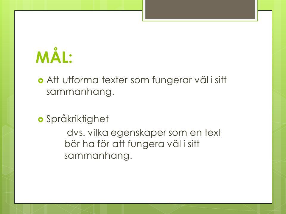 MÅL:  Att utforma texter som fungerar väl i sitt sammanhang.  Språkriktighet dvs. vilka egenskaper som en text bör ha för att fungera väl i sitt sam