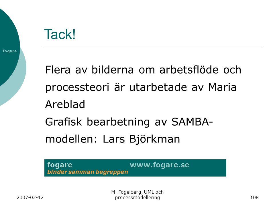 fogare 2007-02-12 M. Fogelberg, UML och processmodellering108 Tack! fogare www.fogare.se binder samman begreppen Flera av bilderna om arbetsflöde och