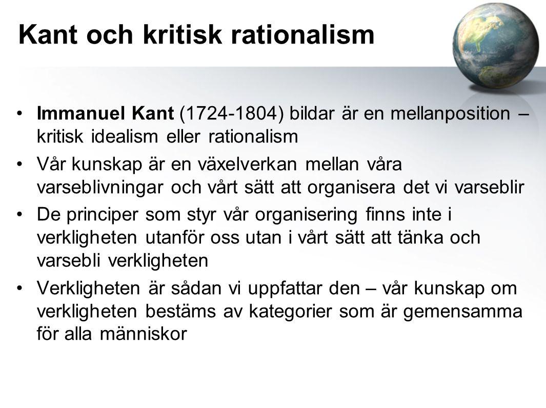 Kant och kritisk rationalism Immanuel Kant (1724-1804) bildar är en mellanposition – kritisk idealism eller rationalism Vår kunskap är en växelverkan