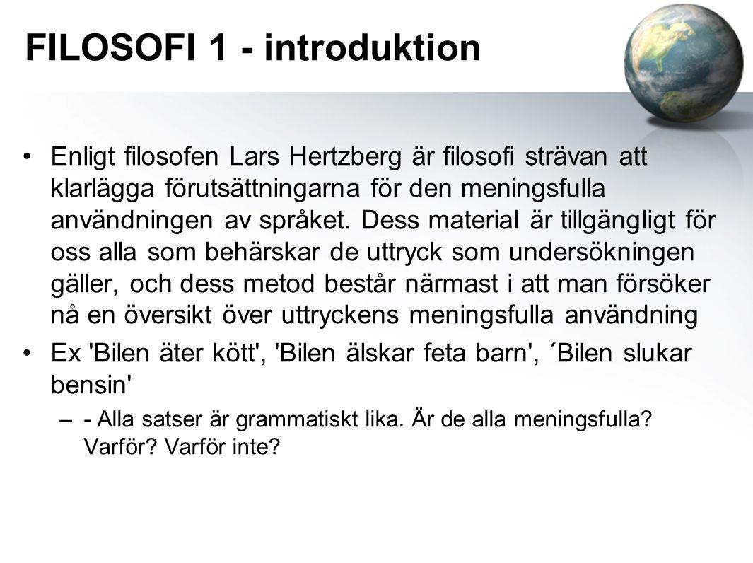 FILOSOFI 1 - introduktion Enligt filosofen Lars Hertzberg är filosofi strävan att klarlägga förutsättningarna för den meningsfulla användningen av spr