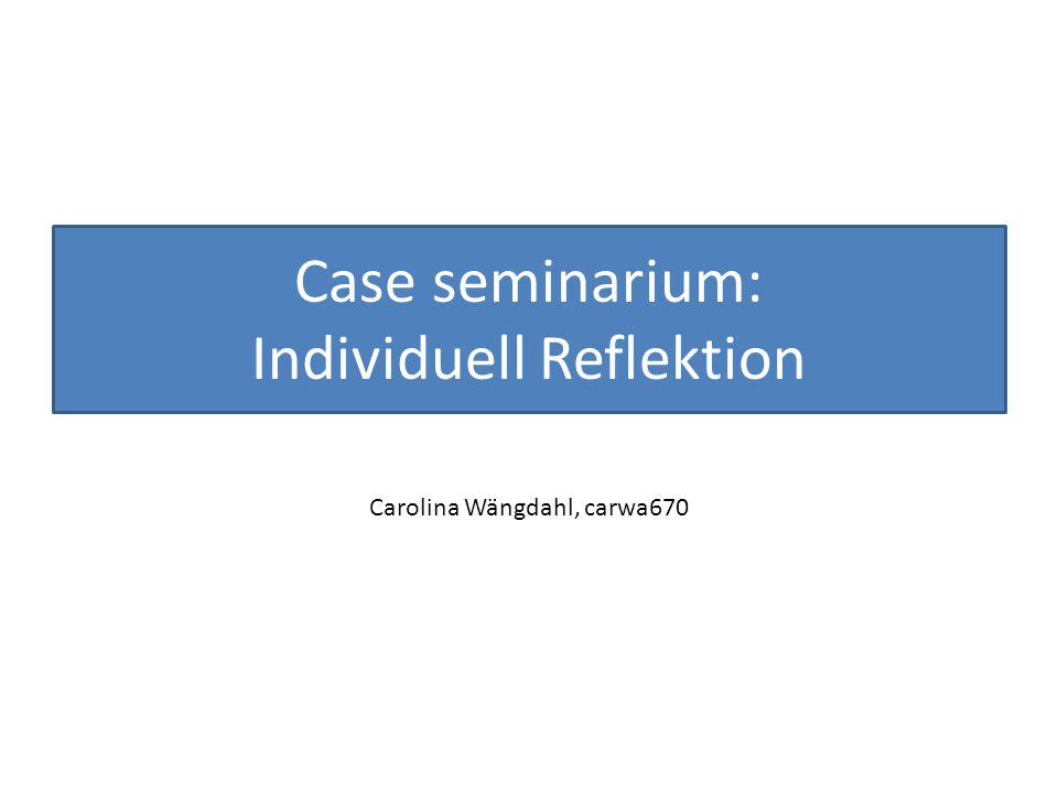 Case seminarium: Individuell Reflektion Carolina Wängdahl, carwa670