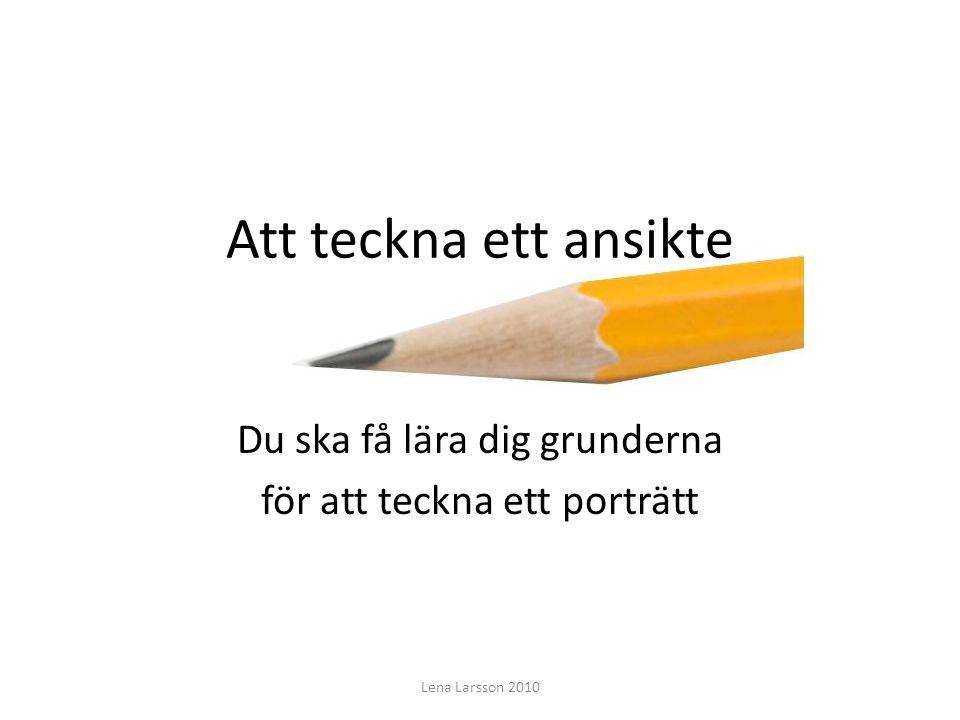 Att teckna ett ansikte Du ska få lära dig grunderna för att teckna ett porträtt Lena Larsson 2010