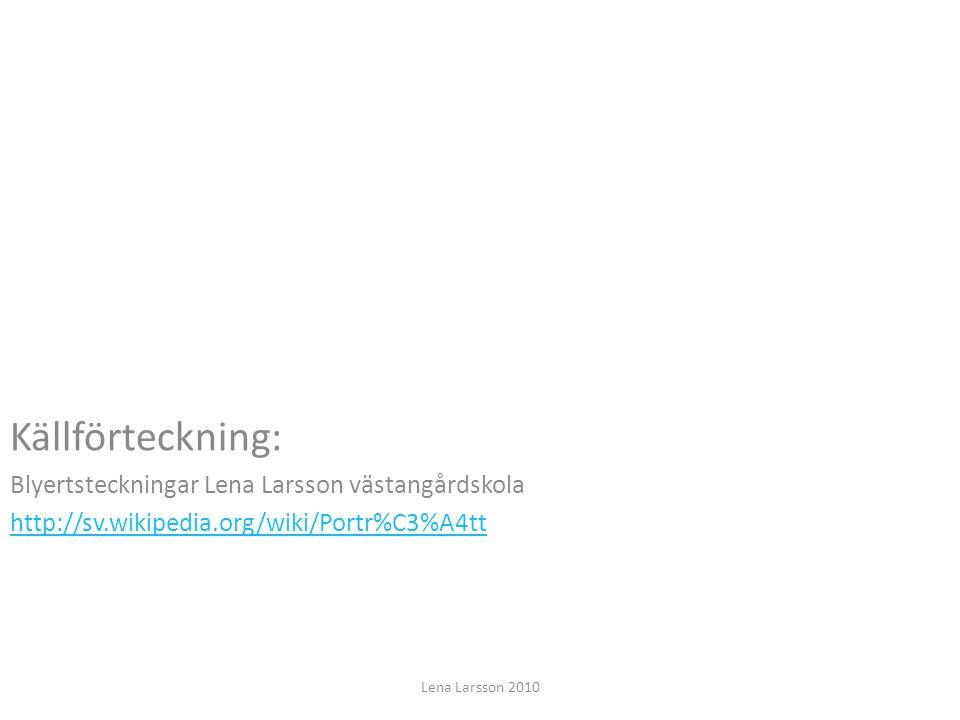Källförteckning: Blyertsteckningar Lena Larsson västangårdskola http://sv.wikipedia.org/wiki/Portr%C3%A4tt