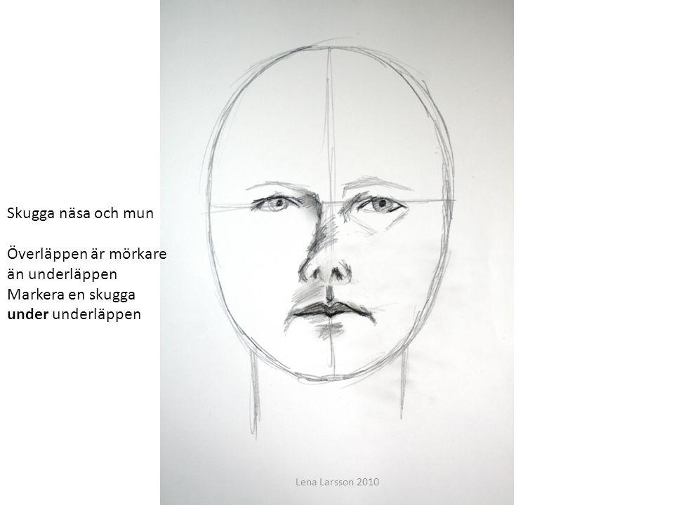 t Skugga näsa och mun Överläppen är mörkare än underläppen Markera en skugga under underläppen Lena Larsson 2010