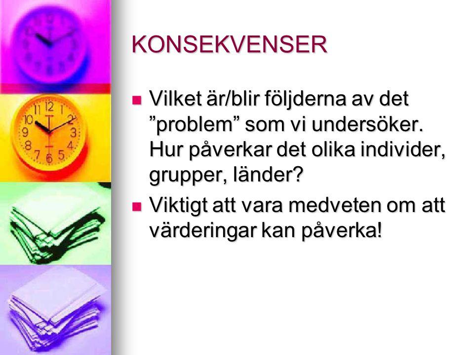 """KONSEKVENSER Vilket är/blir följderna av det """"problem"""" som vi undersöker. Hur påverkar det olika individer, grupper, länder? Vilket är/blir följderna"""