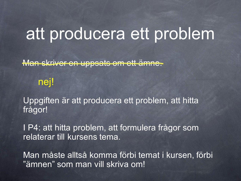 att producera ett problem Man skriver en uppsats om ett ämne. Uppgiften är att producera ett problem, att hitta frågor! I P4: att hitta problem, att f