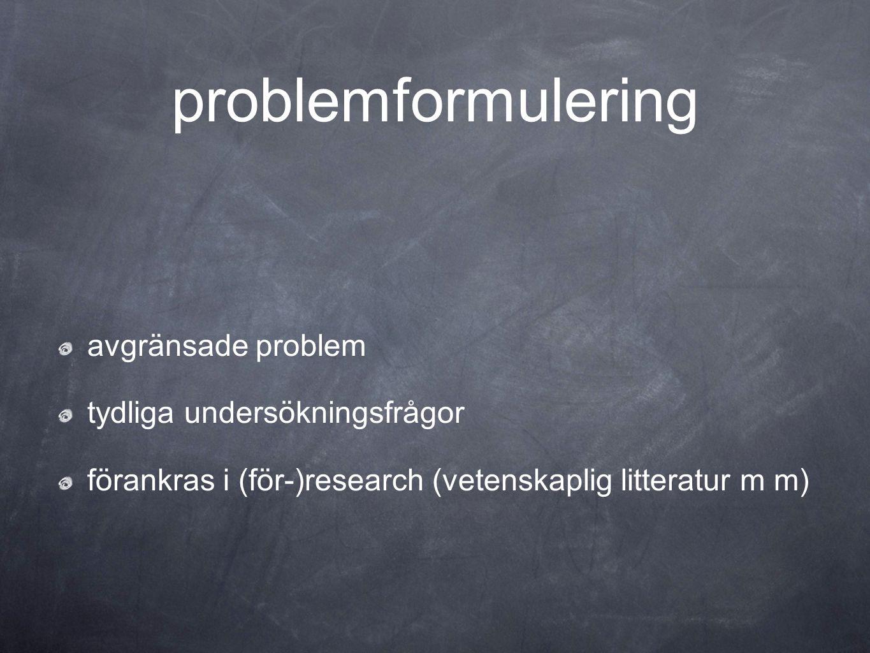 problemformulering avgränsade problem tydliga undersökningsfrågor förankras i (för-)research (vetenskaplig litteratur m m)