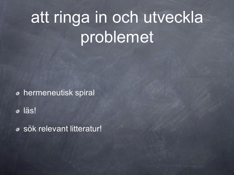att ringa in och utveckla problemet hermeneutisk spiral läs! sök relevant litteratur!