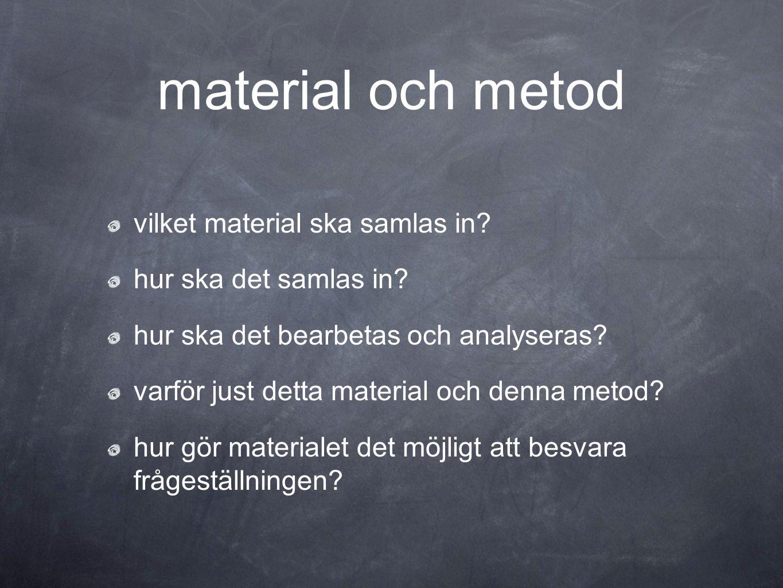 material och metod vilket material ska samlas in? hur ska det samlas in? hur ska det bearbetas och analyseras? varför just detta material och denna me