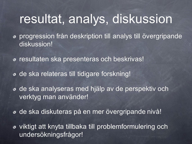 resultat, analys, diskussion progression från deskription till analys till övergripande diskussion! resultaten ska presenteras och beskrivas! de ska r
