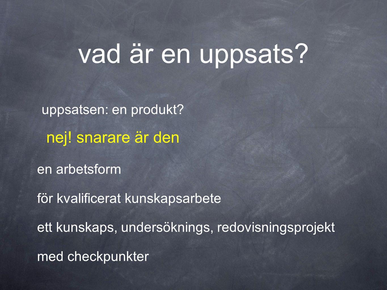 vad är en uppsats? uppsatsen: en produkt? en arbetsform för kvalificerat kunskapsarbete ett kunskaps, undersöknings, redovisningsprojekt med checkpunk