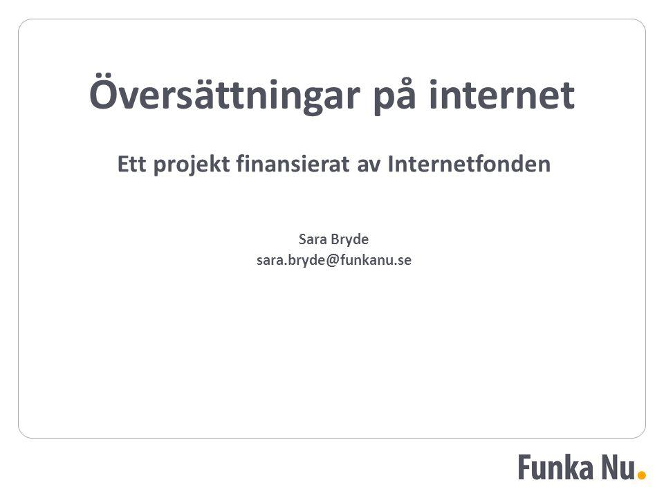Ett projekt finansierat av Internetfonden Sara Bryde sara.bryde@funkanu.se Översättningar på internet