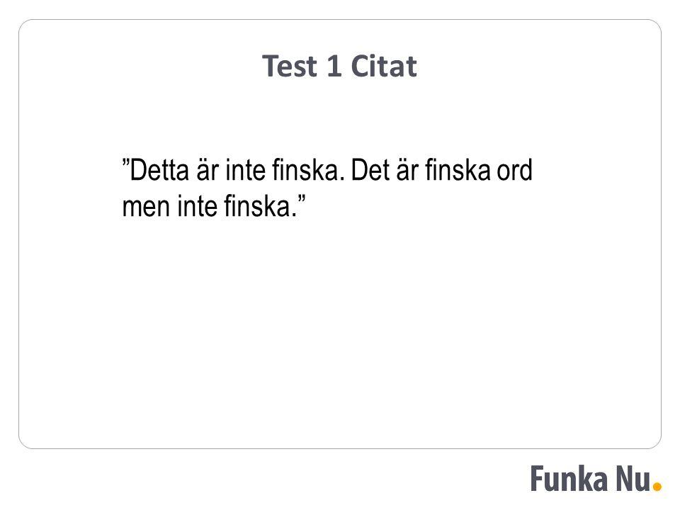 """Test 1 Citat """"Detta är inte finska. Det är finska ord men inte finska."""""""