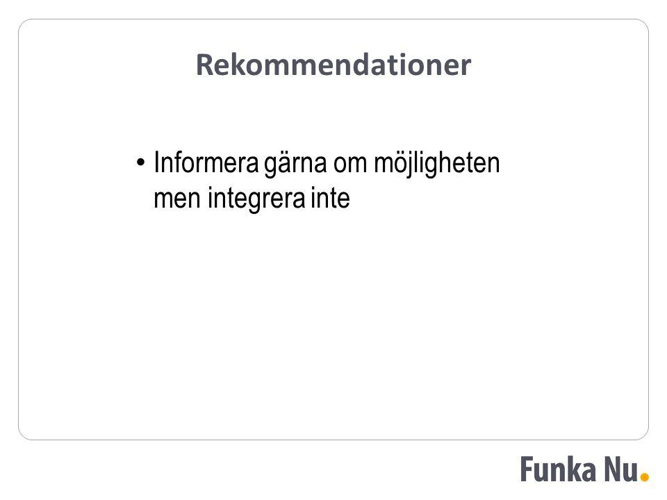 Rekommendationer Informera gärna om möjligheten men integrera inte