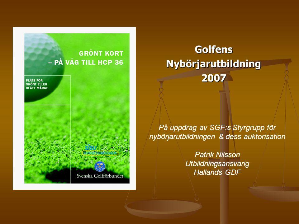 GolfensNybörjarutbildning2007 På uppdrag av SGF:s Styrgrupp för nybörjarutbildningen & dess auktorisation Patrik Nilsson Utbildningsansvarig Hallands GDF