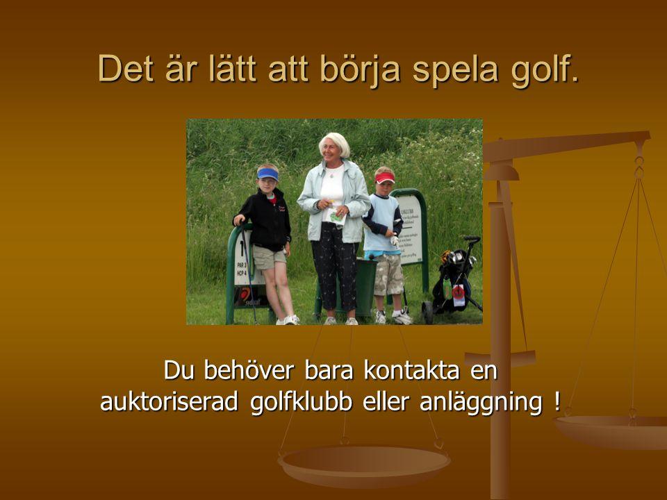 Det är lätt att börja spela golf. Du behöver bara kontakta en auktoriserad golfklubb eller anläggning !