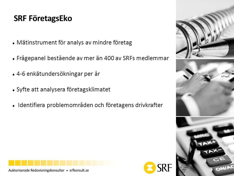 SRF FöretagsEko Mätinstrument för analys av mindre företag Frågepanel bestående av mer än 400 av SRFs medlemmar 4-6 enkätundersökningar per år Syfte att analysera företagsklimatet Identifiera problemområden och företagens drivkrafter