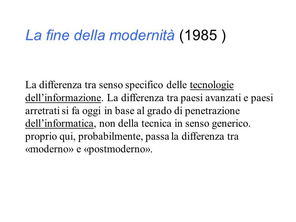 La fine della modernità (1985 ) La differenza tra senso specifico delle tecnologie dell'informazione. La differenza tra paesi avanzati e paesi arretra