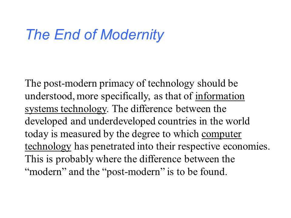 The End of Modernity The post-modern primacy of technology should be understood, more specifically, as that of information systems technology. The dif