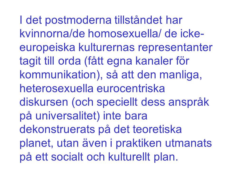 I det postmoderna tillståndet har kvinnorna/de homosexuella/ de icke- europeiska kulturernas representanter tagit till orda (fått egna kanaler för kom
