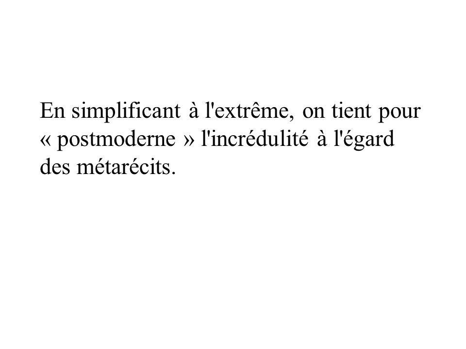 En simplificant à l'extrême, on tient pour « postmoderne » l'incrédulité à l'égard des métarécits.