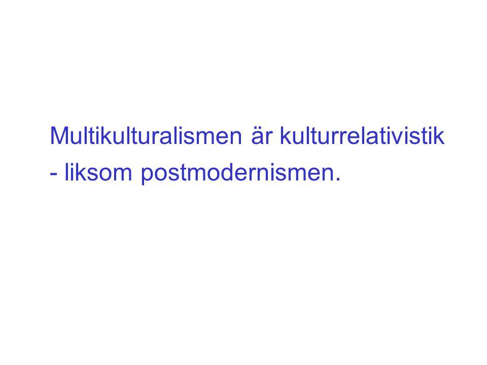- liksom postmodernismen. Multikulturalismen är kulturrelativistik