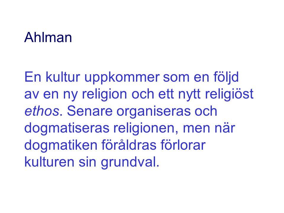 Ahlman En kultur uppkommer som en följd av en ny religion och ett nytt religiöst ethos. Senare organiseras och dogmatiseras religionen, men när dogmat