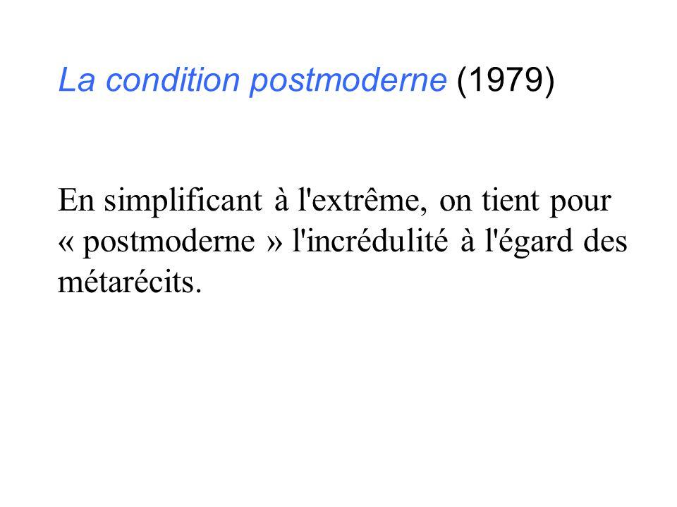 La condition postmoderne (1979) En simplificant à l'extrême, on tient pour « postmoderne » l'incrédulité à l'égard des métarécits.