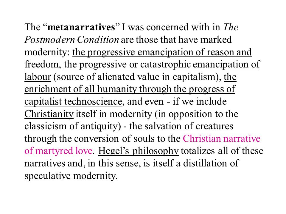 "The ""metanarratives"" I was concerned with in The Postmodern Condition are those that have marked modernity: the progressive emancipation of reason and"