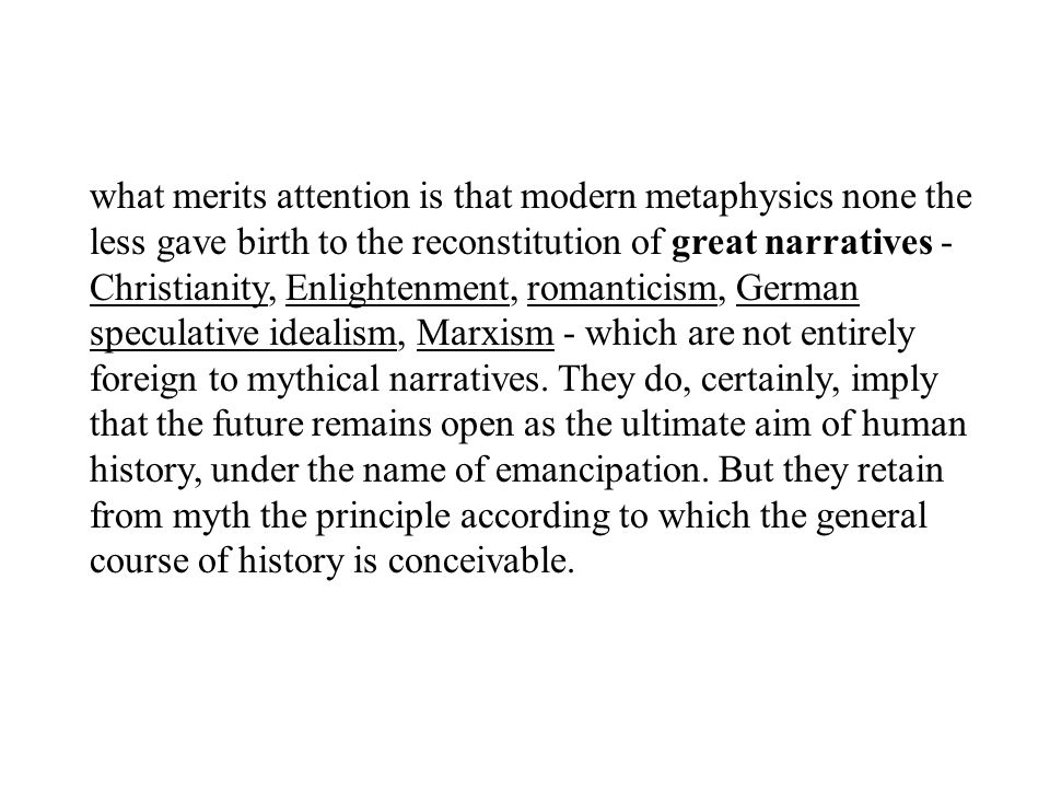 what merits attention is that modern metaphysics none the less gave birth to the reconstitution of great narratives - Christianity, Enlightenment, romanticism, German speculative idealism, Marxism - which are not entirely foreign to mythical narratives.