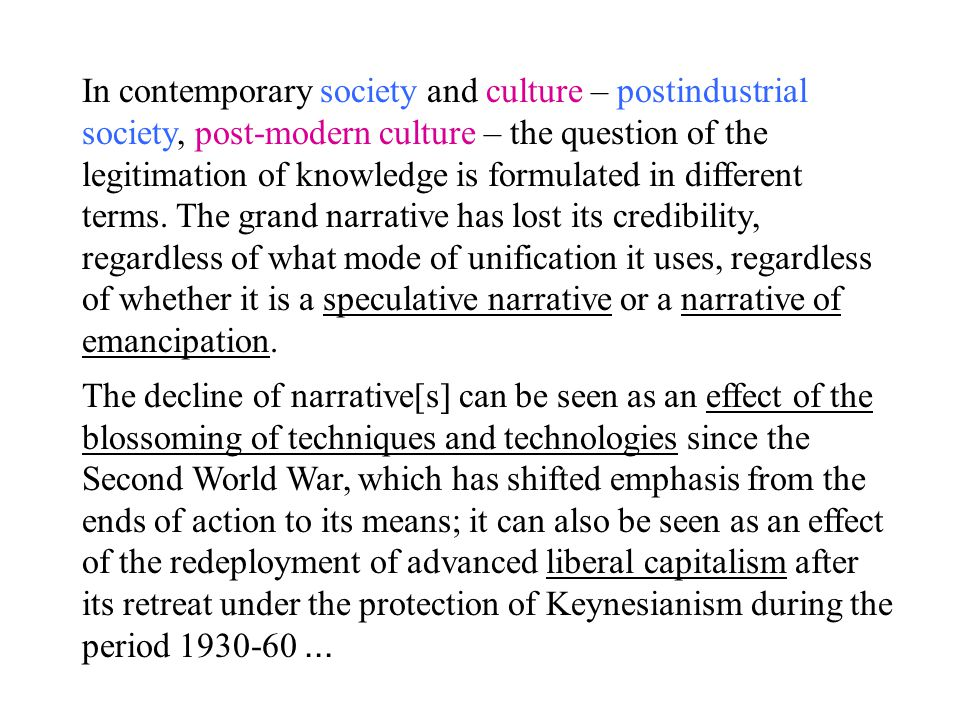 In contemporary society and culture – postindustrial society, post-modern culture – the question of the legitimation of knowledge is formulated in different terms.