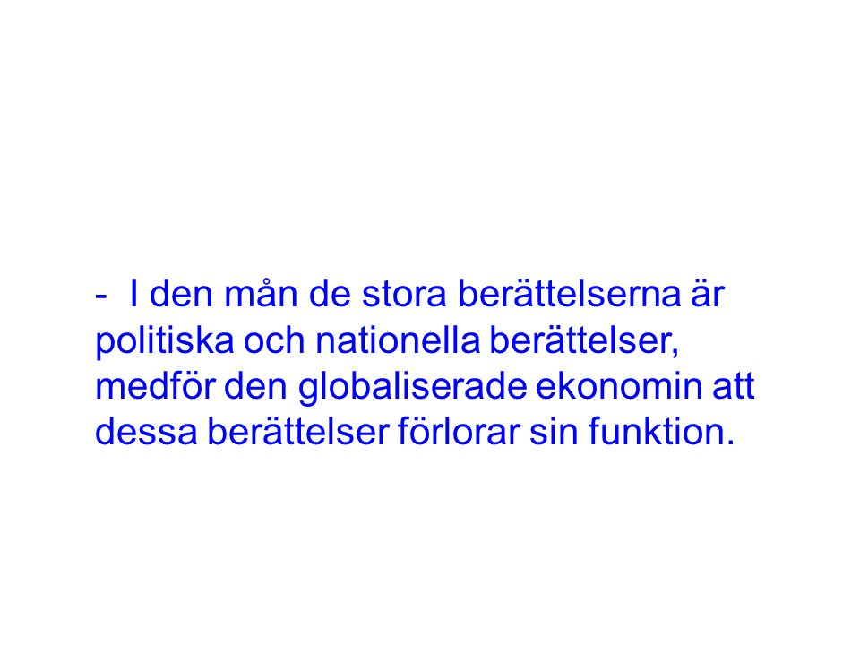- I den mån de stora berättelserna är politiska och nationella berättelser, medför den globaliserade ekonomin att dessa berättelser förlorar sin funkt
