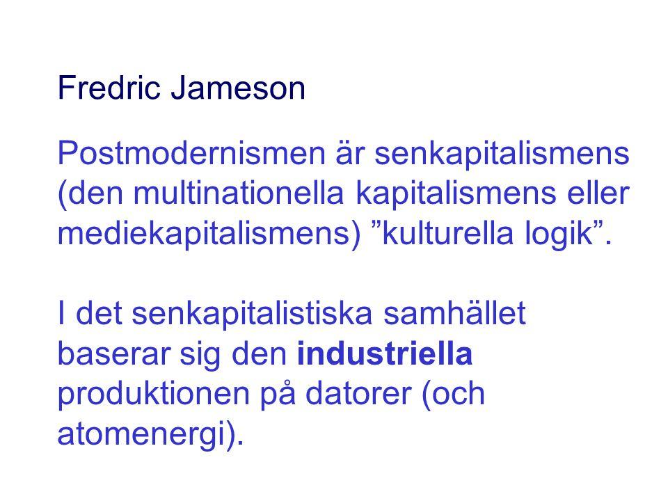 """Fredric Jameson Postmodernismen är senkapitalismens (den multinationella kapitalismens eller mediekapitalismens) """"kulturella logik"""". I det senkapitali"""