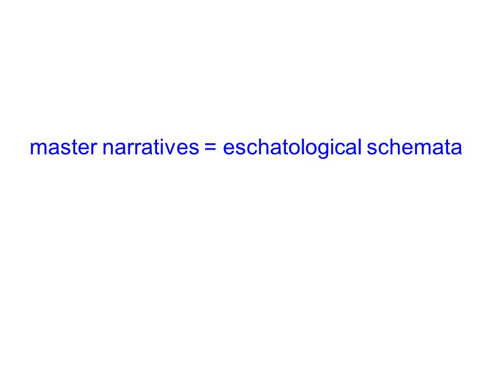 master narratives = eschatological schemata