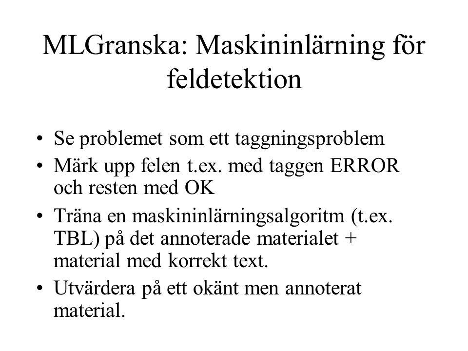MLGranska: Maskininlärning för feldetektion Se problemet som ett taggningsproblem Märk upp felen t.ex. med taggen ERROR och resten med OK Träna en mas