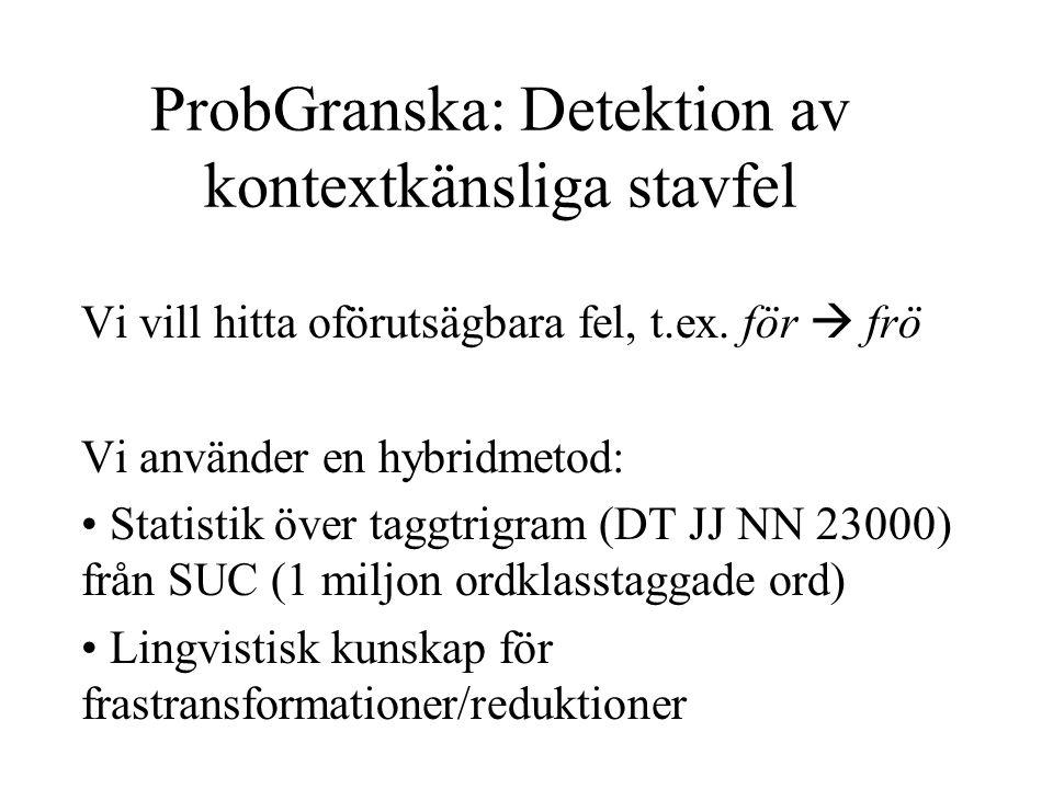 ProbGranska: Detektion av kontextkänsliga stavfel Vi vill hitta oförutsägbara fel, t.ex. för  frö Vi använder en hybridmetod: Statistik över taggtrig
