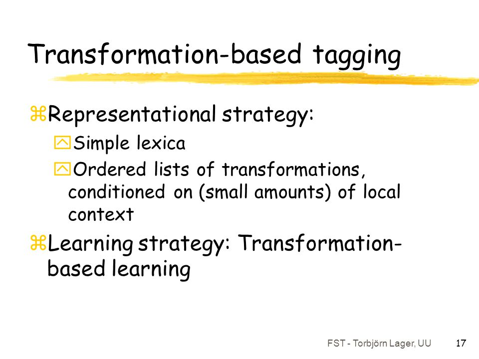 FST - Torbjörn Lager, UU 17 Transformation-based tagging zRepresentational strategy: ySimple lexica yOrdered lists of transformations, conditioned on (small amounts) of local context zLearning strategy: Transformation- based learning