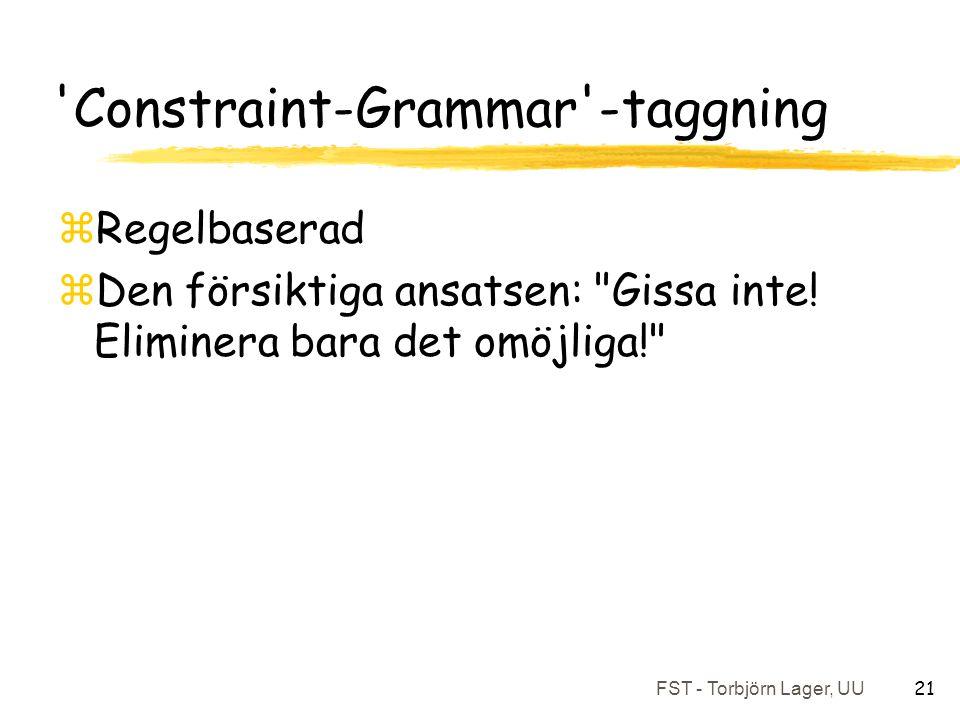 FST - Torbjörn Lager, UU 21 Constraint-Grammar -taggning zRegelbaserad zDen försiktiga ansatsen: Gissa inte.