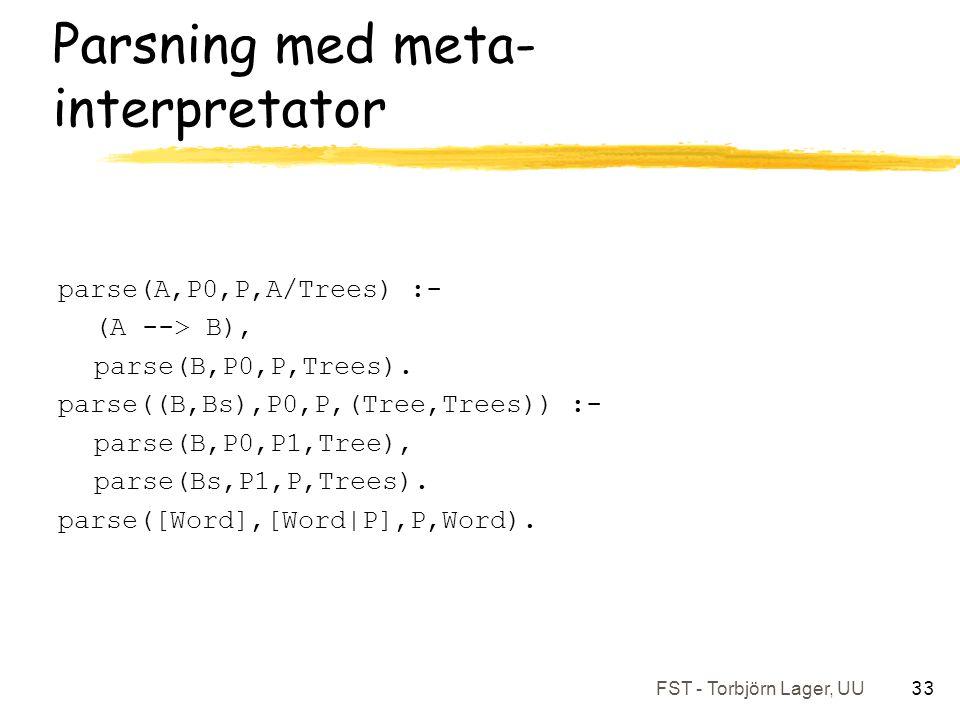FST - Torbjörn Lager, UU 33 Parsning med meta- interpretator parse(A,P0,P,A/Trees) :- (A --> B), parse(B,P0,P,Trees).