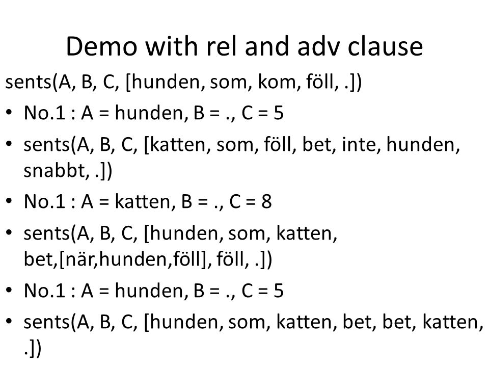 Demo with rel and adv clause sents(A, B, C, [hunden, som, kom, föll,.]) No.1 : A = hunden, B =., C = 5 sents(A, B, C, [katten, som, föll, bet, inte, hunden, snabbt,.]) No.1 : A = katten, B =., C = 8 sents(A, B, C, [hunden, som, katten, bet,[när,hunden,föll], föll,.]) No.1 : A = hunden, B =., C = 5 sents(A, B, C, [hunden, som, katten, bet, bet, katten,.]) No.1 : A = hunden, B =., C = 6