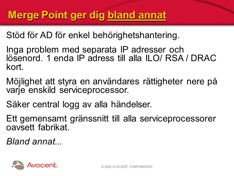 © 2006 AVOCENT CORPORATION Stöd för AD för enkel behörighetshantering. Inga problem med separata IP adresser och lösenord. 1 enda IP adress till alla
