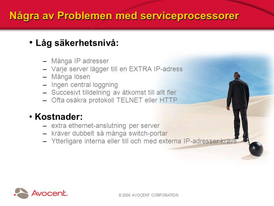 © 2006 AVOCENT CORPORATION Problem med serviceprocessorer Låg säkerhetsnivå: –dåligt centraliserad verifiering (flesta) –osäkra protokoll TELNET eller HTTP (vissa) Svårigheter att skala: –ingen enstaka inskrivning –ingen konsolidering –varje server lägger till en EXTRA IP-adress Utplaceringskostnader: –extra ethernet-anslutning per server –kräver dubbelt så många switch-portar –Ytterligare interna eller till och med externa IP-adresser krävs