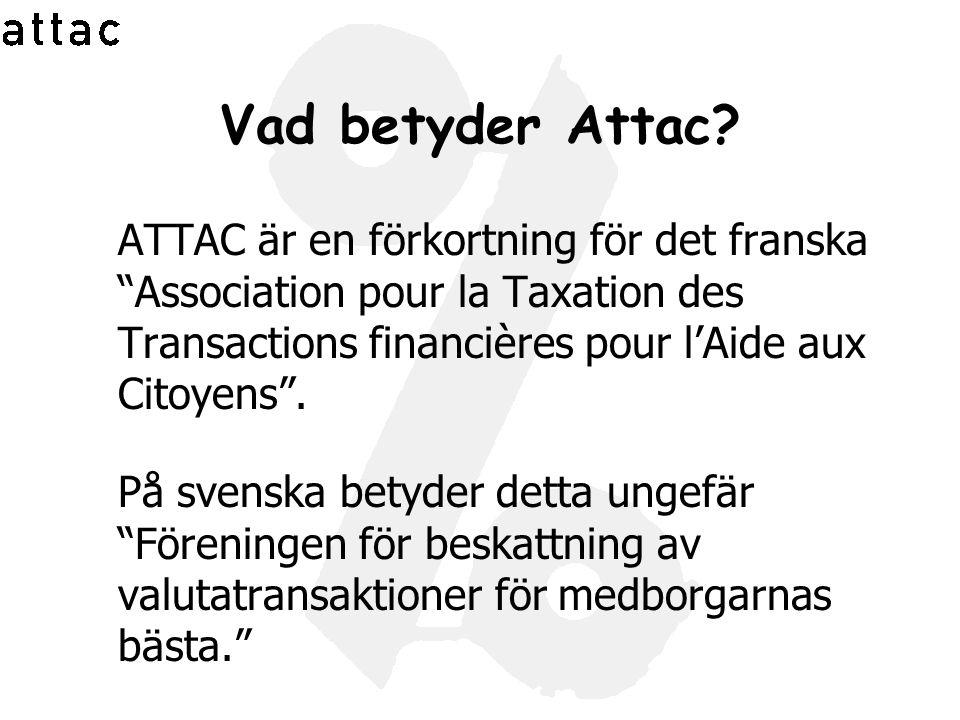 "Vad betyder Attac? ATTAC är en förkortning för det franska ""Association pour la Taxation des Transactions financières pour l'Aide aux Citoyens"". På sv"