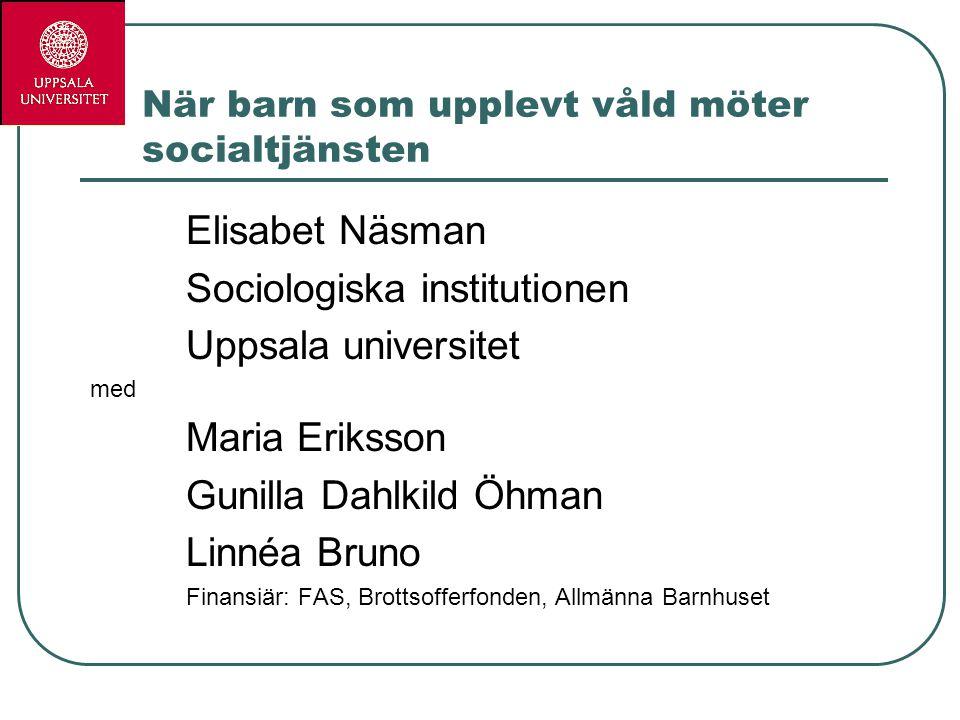 När barn som upplevt våld möter socialtjänsten Elisabet Näsman Sociologiska institutionen Uppsala universitet med Maria Eriksson Gunilla Dahlkild Öhma